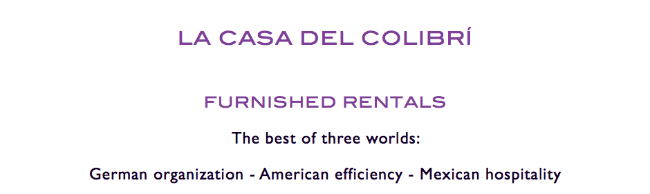 LA CASA DEL COLIBRÍ FURNISHED RENTALS The best of three worlds: German organization - American efficiency - Mexican hospitality